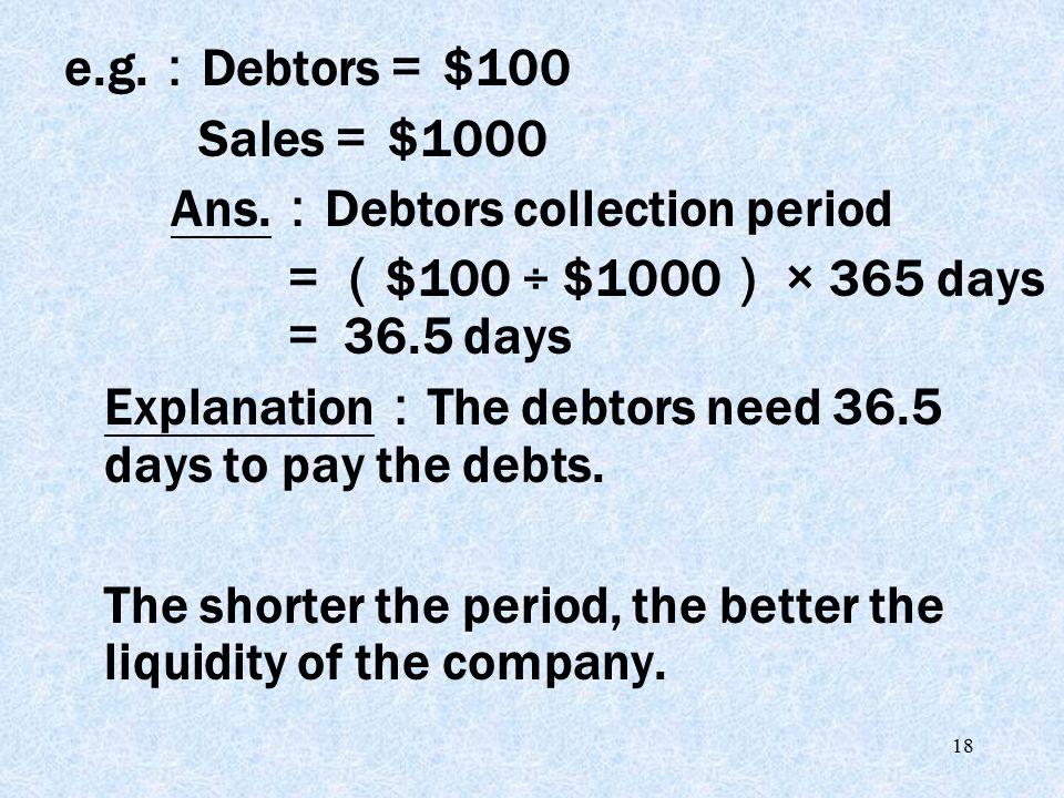 18 e.g. : Debtors = $100 Sales = $1000 Ans. : Debtors collection period =( $100 ÷ $1000 ) × 365 days = 36.5 days Explanation : The debtors need 36.5 d