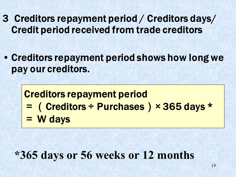 19 3 Creditors repayment period / Creditors days/ Credit period received from trade creditors Creditors repayment period shows how long we pay our cre