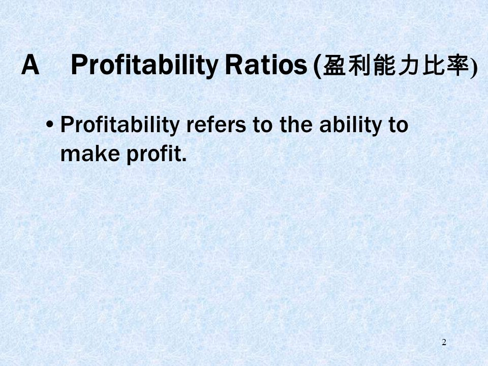 2 AProfitability Ratios ( 盈利能力比率 ) Profitability refers to the ability to make profit.
