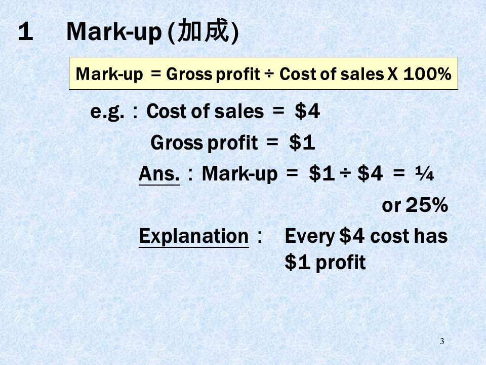 3 1Mark-up ( 加成 ) e.g. : Cost of sales = $4 Gross profit = $1 Ans.