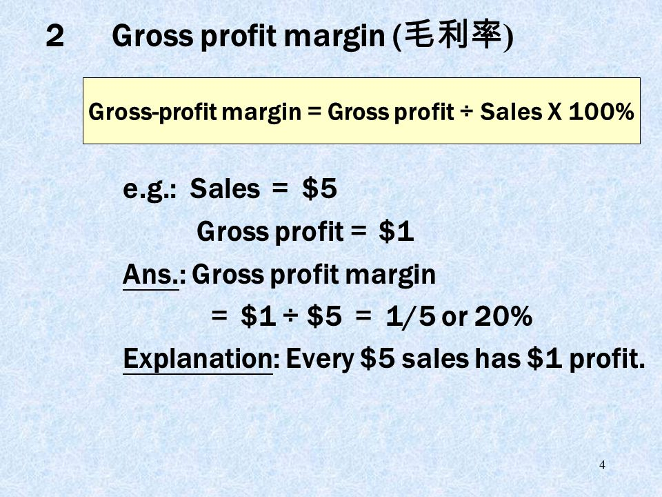 4 e.g.: Sales = $5 Gross profit = $1 Ans.: Gross profit margin = $1 ÷ $5 = 1/5 or 20% Explanation: Every $5 sales has $1 profit.
