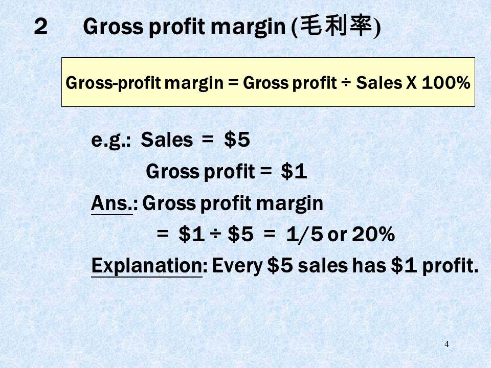 4 e.g.: Sales = $5 Gross profit = $1 Ans.: Gross profit margin = $1 ÷ $5 = 1/5 or 20% Explanation: Every $5 sales has $1 profit. Gross-profit margin =