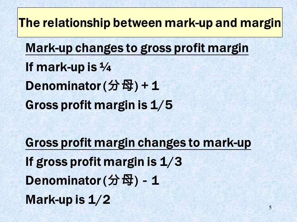 5 Mark-up changes to gross profit margin If mark-up is ¼ Denominator ( 分母 ) + 1 Gross profit margin is 1/5 Gross profit margin changes to mark-up If gross profit margin is 1/3 Denominator ( 分母 ) - 1 Mark-up is 1/2 The relationship between mark-up and margin