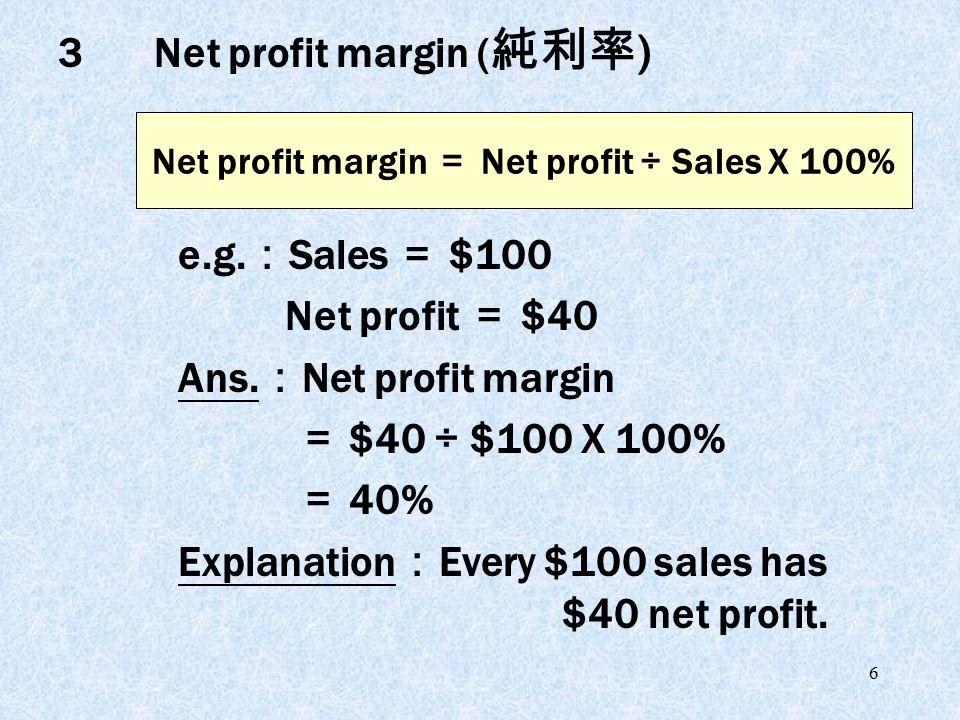 6 e.g. : Sales = $100 Net profit = $40 Ans. : Net profit margin = $40 ÷ $100 X 100% = 40% Explanation : Every $100 sales has $40 net profit. Net profi
