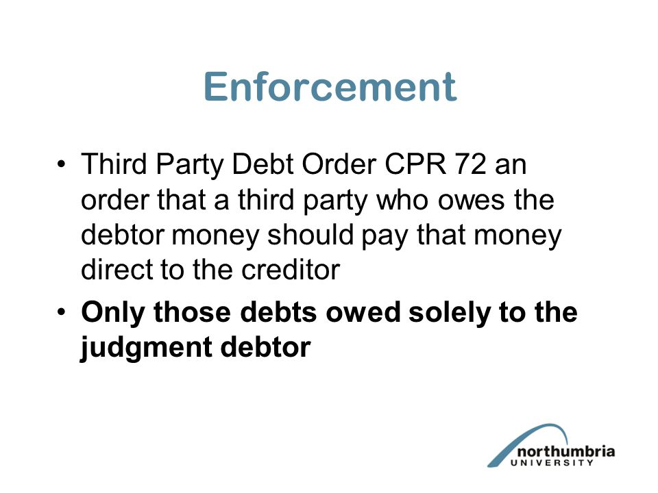 Enforcement Third Party Debt Order CPR 72 an order that a third party who owes the debtor money should pay that money direct to the creditor Only thos