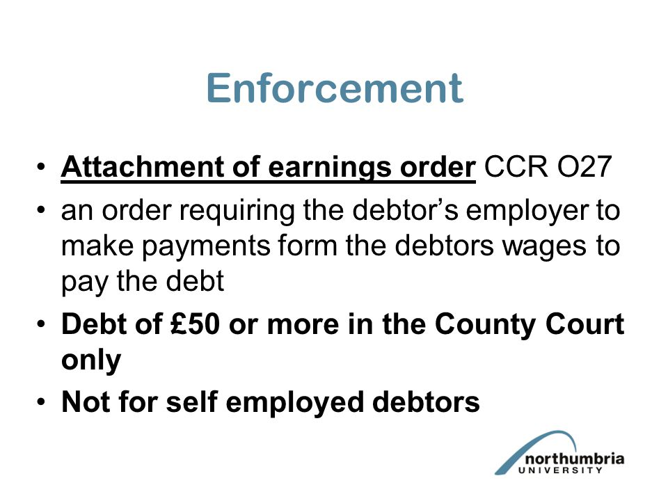 Enforcement Attachment of earnings order CCR O27 an order requiring the debtor's employer to make payments form the debtors wages to pay the debt Debt