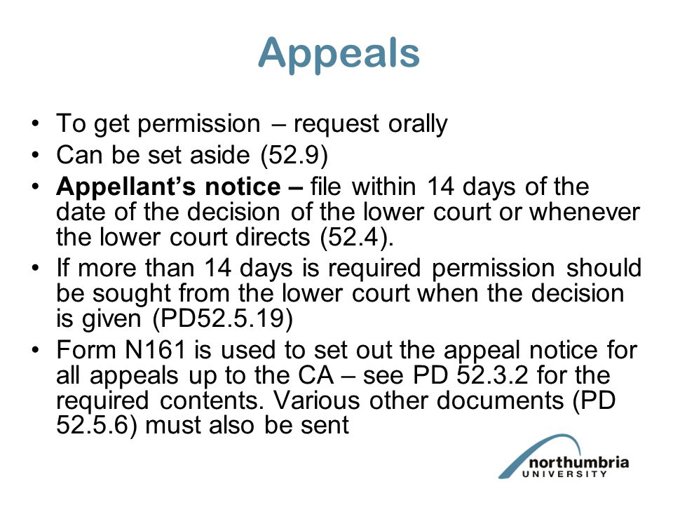 Appeals To get permission – request orally Can be set aside (52.9) Appellant's notice – file within 14 days of the date of the decision of the lower c