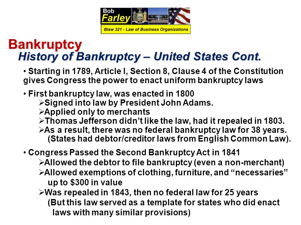 Bankruptcy History of Bankruptcy – United States Cont. History of Bankruptcy – United States Cont. Starting in 1789, Article I, Section 8, Clause 4 of