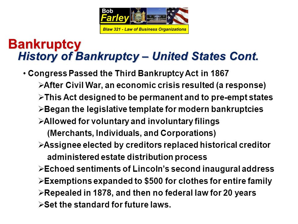 Bankruptcy History of Bankruptcy – United States Cont. History of Bankruptcy – United States Cont. Congress Passed the Third Bankruptcy Act in 1867 