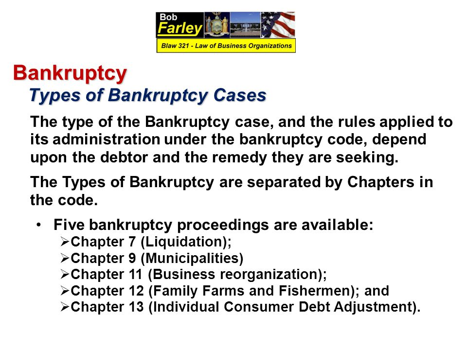 Bankruptcy Types of Bankruptcy Cases Types of Bankruptcy Cases The type of the Bankruptcy case, and the rules applied to its administration under the bankruptcy code, depend upon the debtor and the remedy they are seeking.
