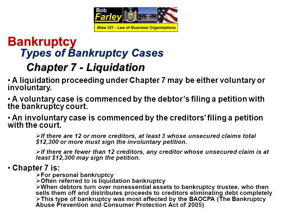 Bankruptcy Types of Bankruptcy Cases Types of Bankruptcy Cases Chapter 7 - Liquidation Chapter 7 - Liquidation A liquidation proceeding under Chapter 7 may be either voluntary or involuntary.