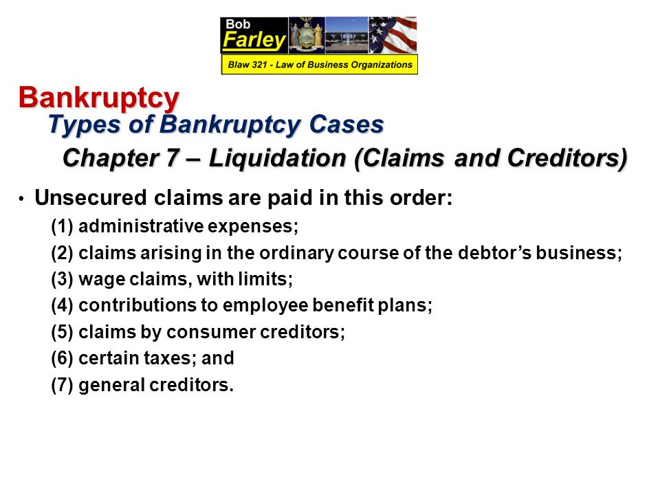 Bankruptcy Types of Bankruptcy Cases Types of Bankruptcy Cases Chapter 7 – Liquidation (Claims and Creditors) Chapter 7 – Liquidation (Claims and Creditors) Unsecured claims are paid in this order: (1) administrative expenses; (2) claims arising in the ordinary course of the debtor's business; (3) wage claims, with limits; (4) contributions to employee benefit plans; (5) claims by consumer creditors; (6) certain taxes; and (7) general creditors.
