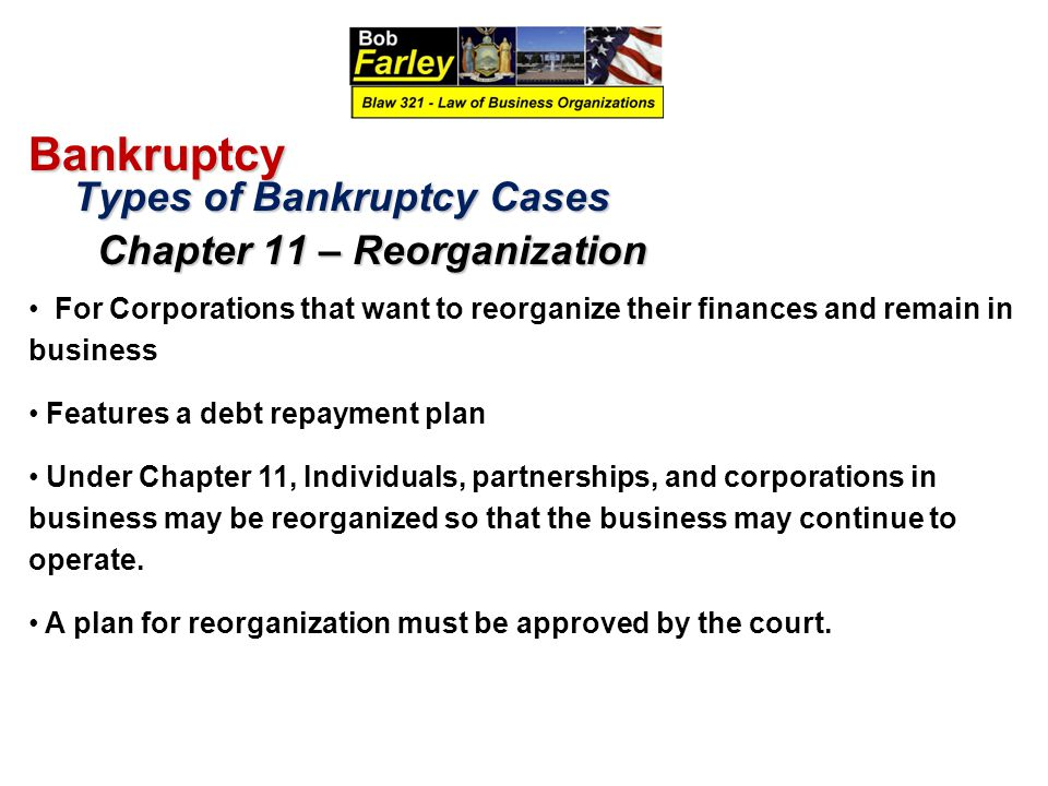 Bankruptcy Types of Bankruptcy Cases Types of Bankruptcy Cases Chapter 11 – Reorganization Chapter 11 – Reorganization For Corporations that want to reorganize their finances and remain in business Features a debt repayment plan Under Chapter 11, Individuals, partnerships, and corporations in business may be reorganized so that the business may continue to operate.