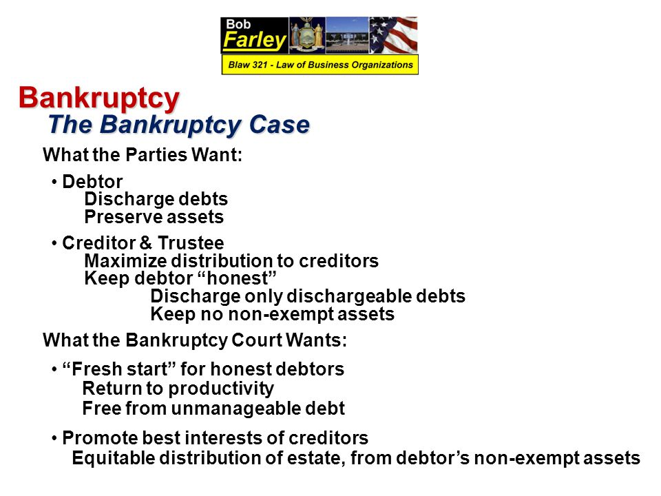 Bankruptcy The Bankruptcy Case The Bankruptcy Case What the Parties Want: Debtor Discharge debts Preserve assets Creditor & Trustee Maximize distribution to creditors Keep debtor honest Discharge only dischargeable debts Keep no non-exempt assets What the Bankruptcy Court Wants: Fresh start for honest debtors Return to productivity Free from unmanageable debt Promote best interests of creditors Equitable distribution of estate, from debtor's non-exempt assets