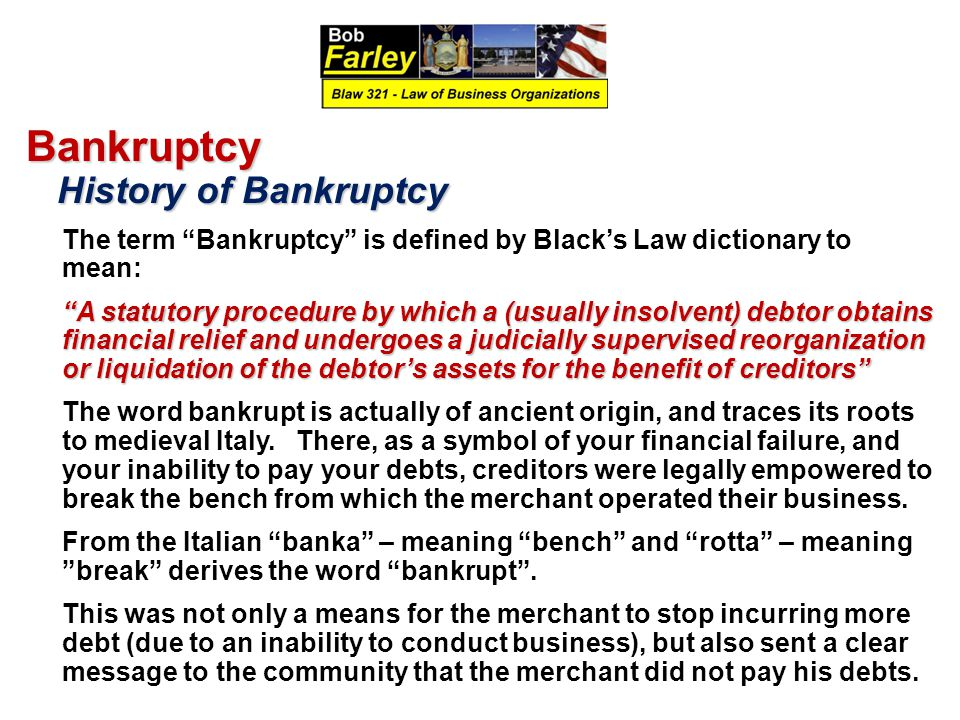 Bankruptcy History of Bankruptcy History of Bankruptcy The term Bankruptcy is defined by Black's Law dictionary to mean: A statutory procedure by which a (usually insolvent) debtor obtains financial relief and undergoes a judicially supervised reorganization or liquidation of the debtor's assets for the benefit of creditors The word bankrupt is actually of ancient origin, and traces its roots to medieval Italy.