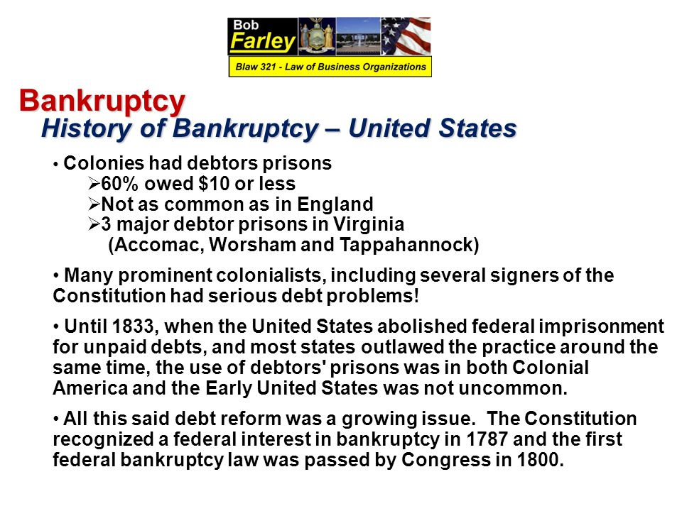 Bankruptcy History of Bankruptcy – United States History of Bankruptcy – United States Colonies had debtors prisons  60% owed $10 or less  Not as common as in England  3 major debtor prisons in Virginia (Accomac, Worsham and Tappahannock) Many prominent colonialists, including several signers of the Constitution had serious debt problems.
