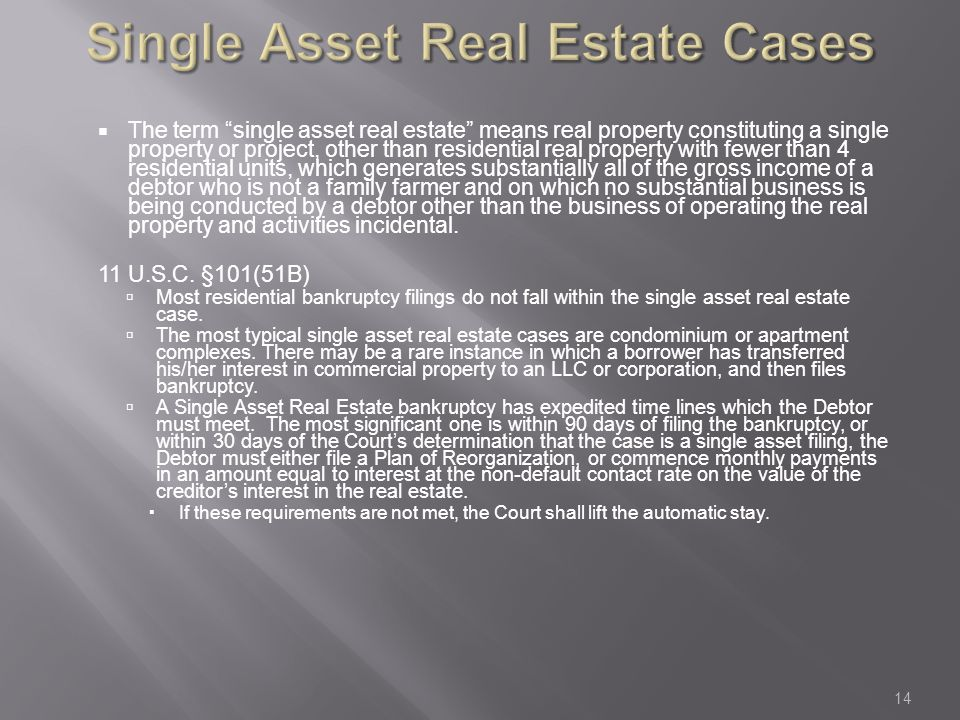 Single Asset Real Estate Cases  The term single asset real estate means real property constituting a single property or project, other than residential real property with fewer than 4 residential units, which generates substantially all of the gross income of a debtor who is not a family farmer and on which no substantial business is being conducted by a debtor other than the business of operating the real property and activities incidental.