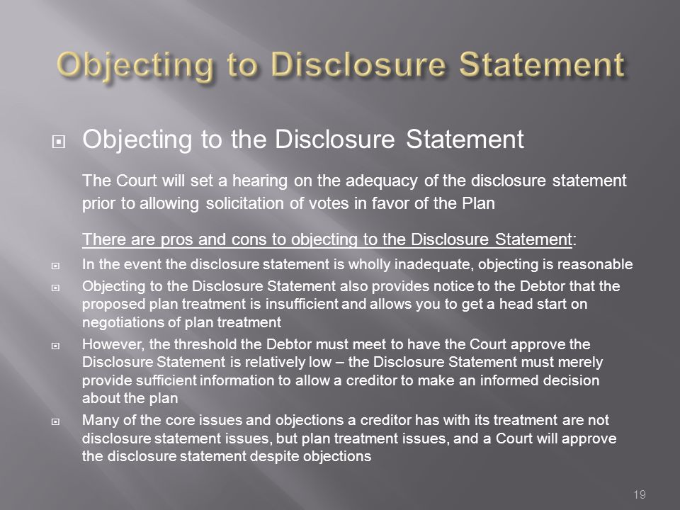  Objecting to the Disclosure Statement The Court will set a hearing on the adequacy of the disclosure statement prior to allowing solicitation of votes in favor of the Plan There are pros and cons to objecting to the Disclosure Statement:  In the event the disclosure statement is wholly inadequate, objecting is reasonable  Objecting to the Disclosure Statement also provides notice to the Debtor that the proposed plan treatment is insufficient and allows you to get a head start on negotiations of plan treatment  However, the threshold the Debtor must meet to have the Court approve the Disclosure Statement is relatively low – the Disclosure Statement must merely provide sufficient information to allow a creditor to make an informed decision about the plan  Many of the core issues and objections a creditor has with its treatment are not disclosure statement issues, but plan treatment issues, and a Court will approve the disclosure statement despite objections 19