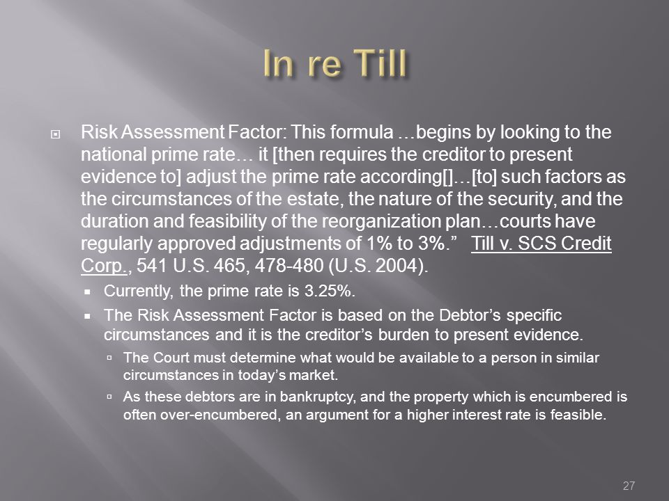  Risk Assessment Factor: This formula …begins by looking to the national prime rate… it [then requires the creditor to present evidence to] adjust the prime rate according[]…[to] such factors as the circumstances of the estate, the nature of the security, and the duration and feasibility of the reorganization plan…courts have regularly approved adjustments of 1% to 3%. Till v.