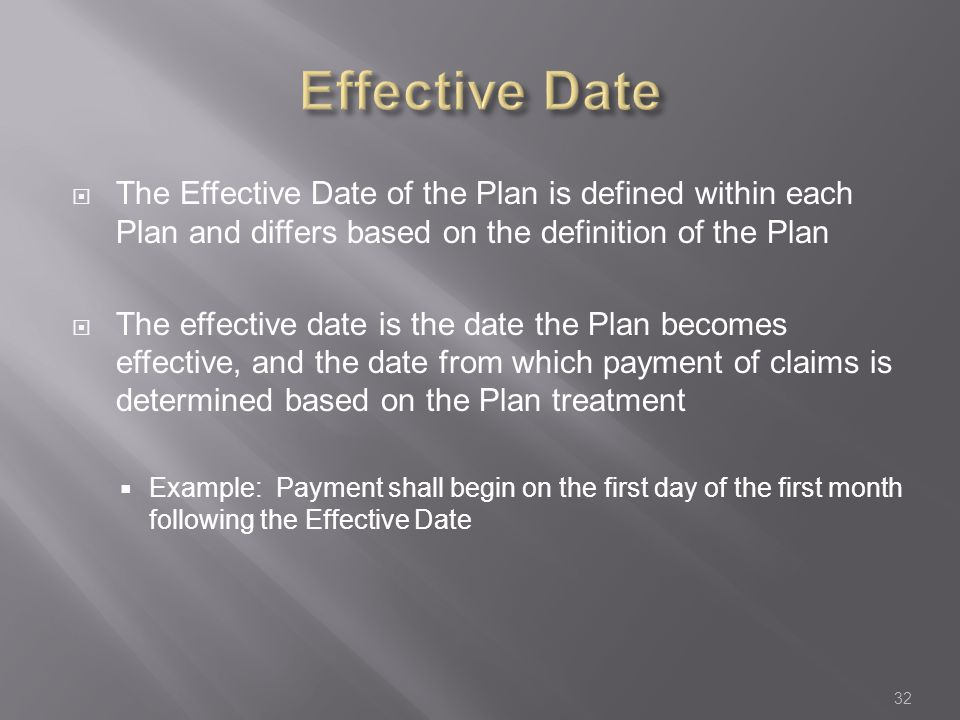  The Effective Date of the Plan is defined within each Plan and differs based on the definition of the Plan  The effective date is the date the Plan becomes effective, and the date from which payment of claims is determined based on the Plan treatment  Example: Payment shall begin on the first day of the first month following the Effective Date 32
