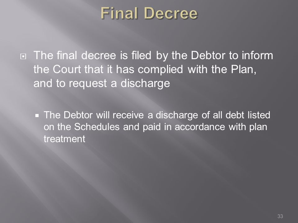 Final Decree  The final decree is filed by the Debtor to inform the Court that it has complied with the Plan, and to request a discharge  The Debtor will receive a discharge of all debt listed on the Schedules and paid in accordance with plan treatment 33