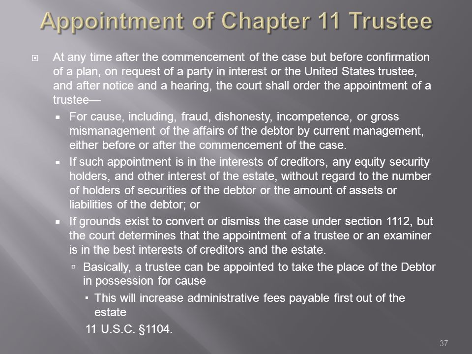 Appointment of Chapter 11 Trustee  At any time after the commencement of the case but before confirmation of a plan, on request of a party in interest or the United States trustee, and after notice and a hearing, the court shall order the appointment of a trustee—  For cause, including, fraud, dishonesty, incompetence, or gross mismanagement of the affairs of the debtor by current management, either before or after the commencement of the case.