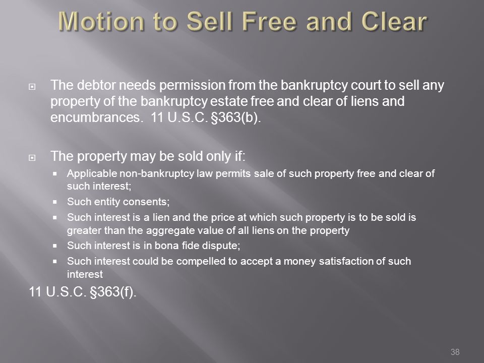 Motion to Sell Free and Clear  The debtor needs permission from the bankruptcy court to sell any property of the bankruptcy estate free and clear of liens and encumbrances.