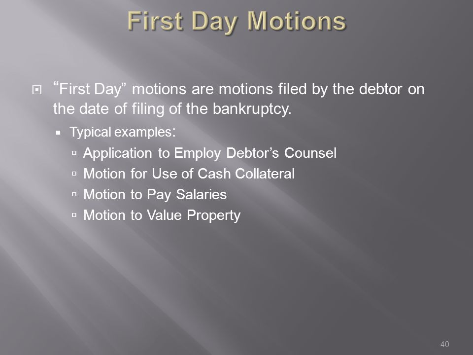 First Day Motions  First Day motions are motions filed by the debtor on the date of filing of the bankruptcy.
