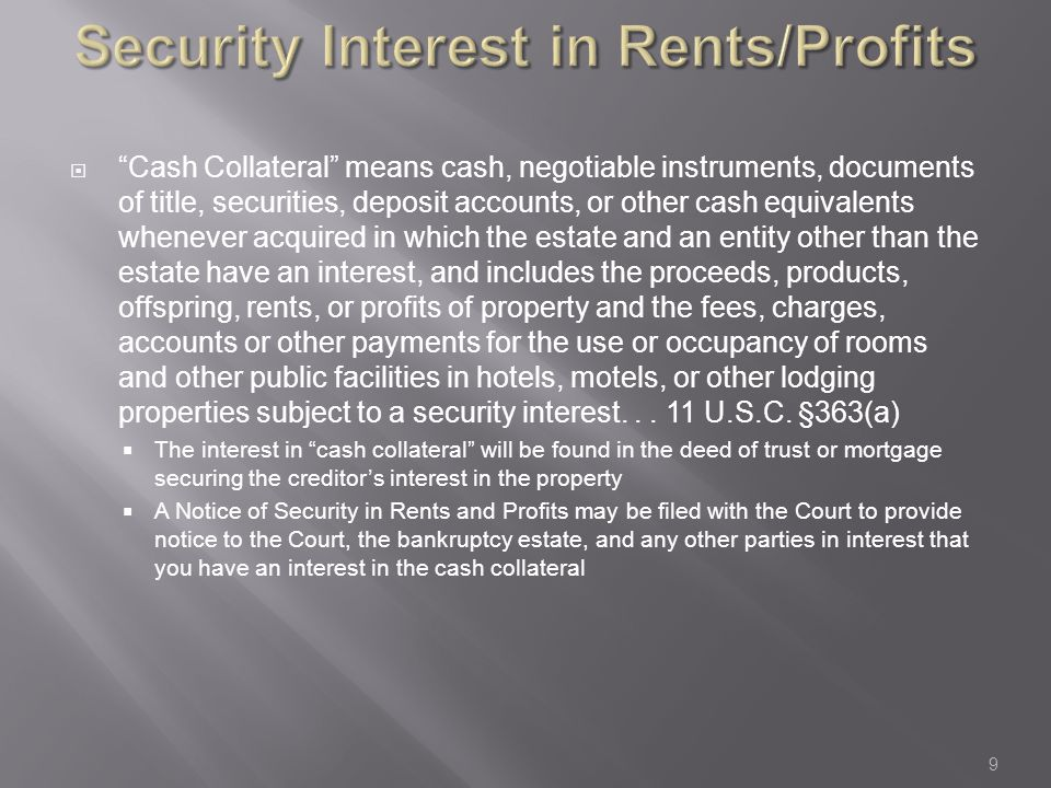 Security Interest in Rents/Profits  Cash Collateral means cash, negotiable instruments, documents of title, securities, deposit accounts, or other cash equivalents whenever acquired in which the estate and an entity other than the estate have an interest, and includes the proceeds, products, offspring, rents, or profits of property and the fees, charges, accounts or other payments for the use or occupancy of rooms and other public facilities in hotels, motels, or other lodging properties subject to a security interest...
