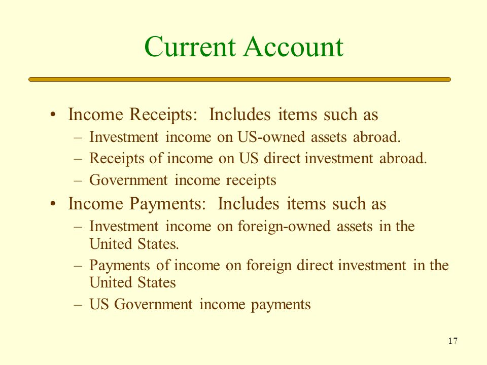 18 Current Account Unilateral Transfers: Includes items such as: –Government grants abroad –Private remittances –Private grants abroad The current account balance is the sum of the debit and credit entries in the accounts just described.