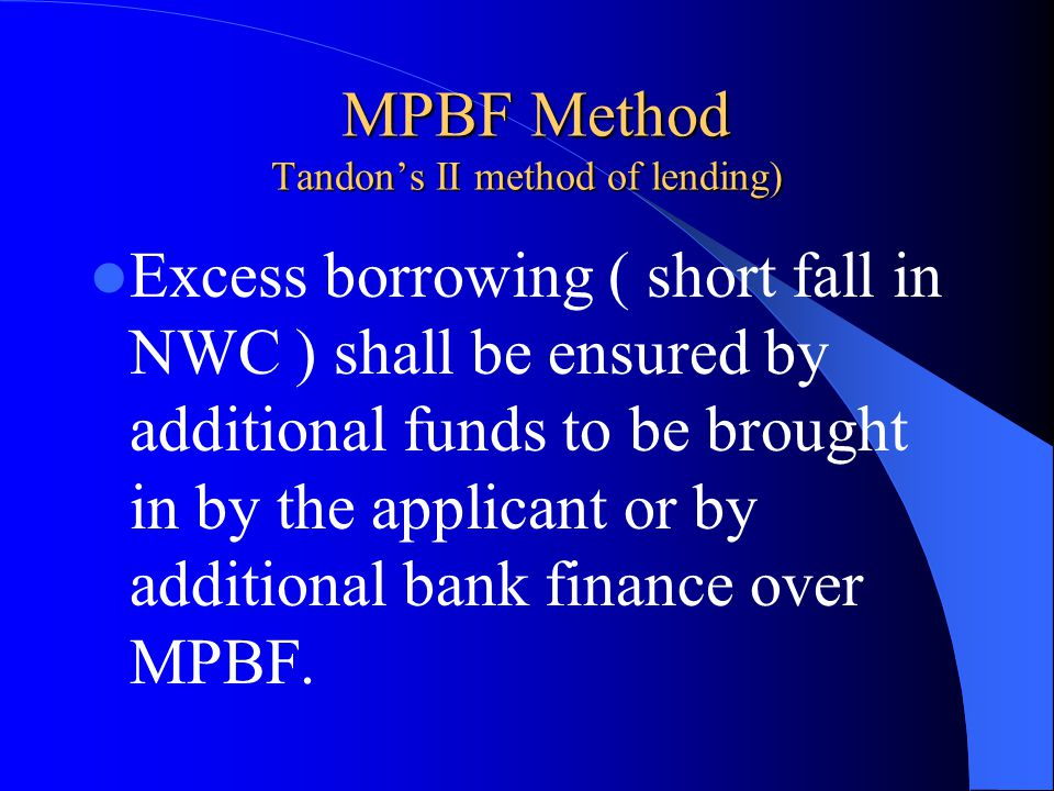 MPBF Method Tandon's II method of lending) MPBF Method Tandon's II method of lending) Excess borrowing ( short fall in NWC ) shall be ensured by addit