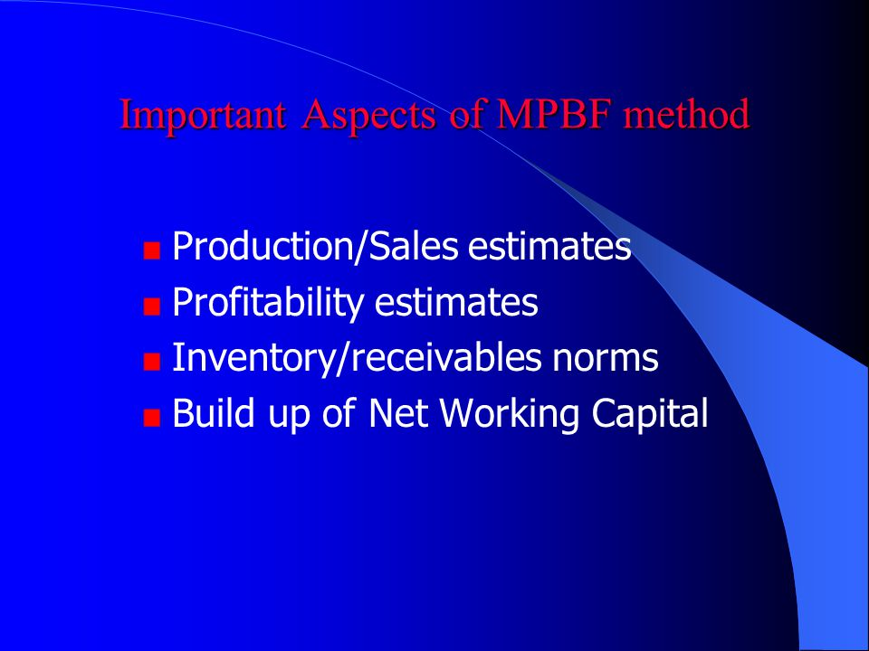 Important Aspects of MPBF method Production/Sales estimates Profitability estimates Inventory/receivables norms Build up of Net Working Capital