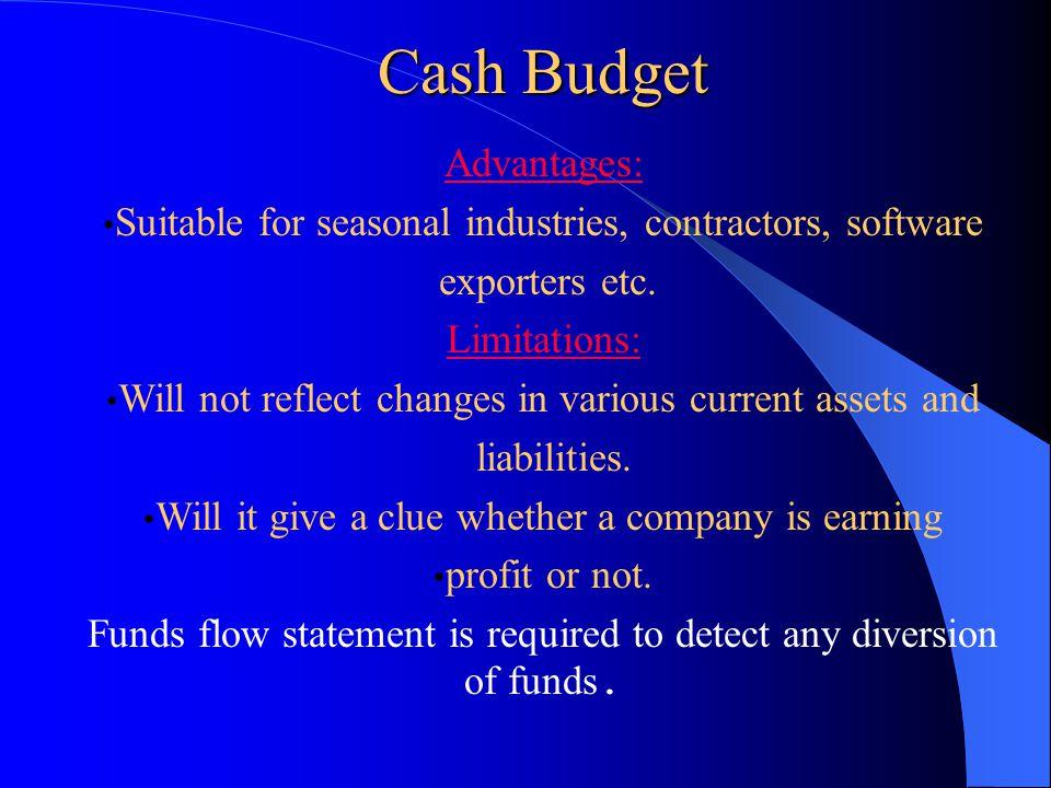 Cash Budget Cash Budget Advantages: Suitable for seasonal industries, contractors, software exporters etc. Limitations: Will not reflect changes in va