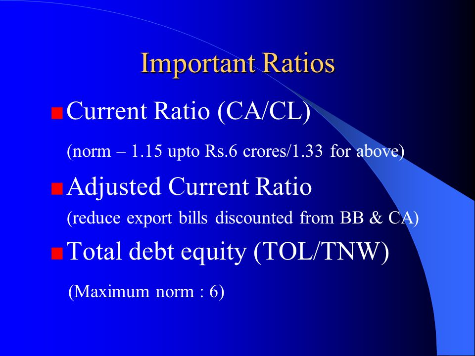 Important Ratios Current Ratio (CA/CL) (norm – 1.15 upto Rs.6 crores/1.33 for above) Adjusted Current Ratio (reduce export bills discounted from BB &