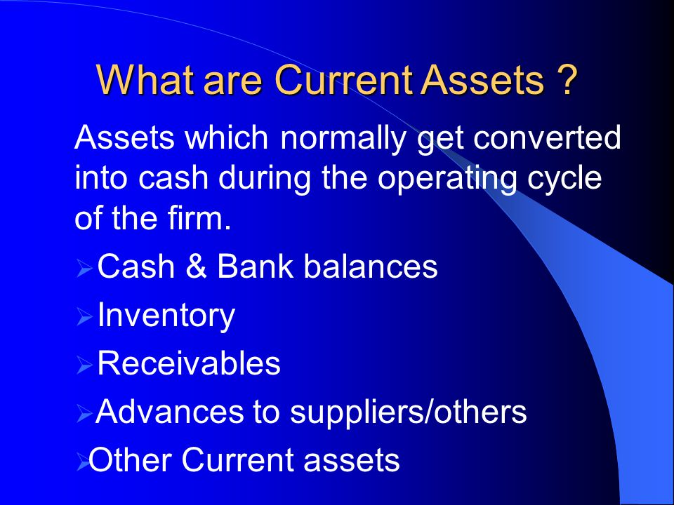 What are Current Assets ? Assets which normally get converted into cash during the operating cycle of the firm.  Cash & Bank balances  Inventory  R