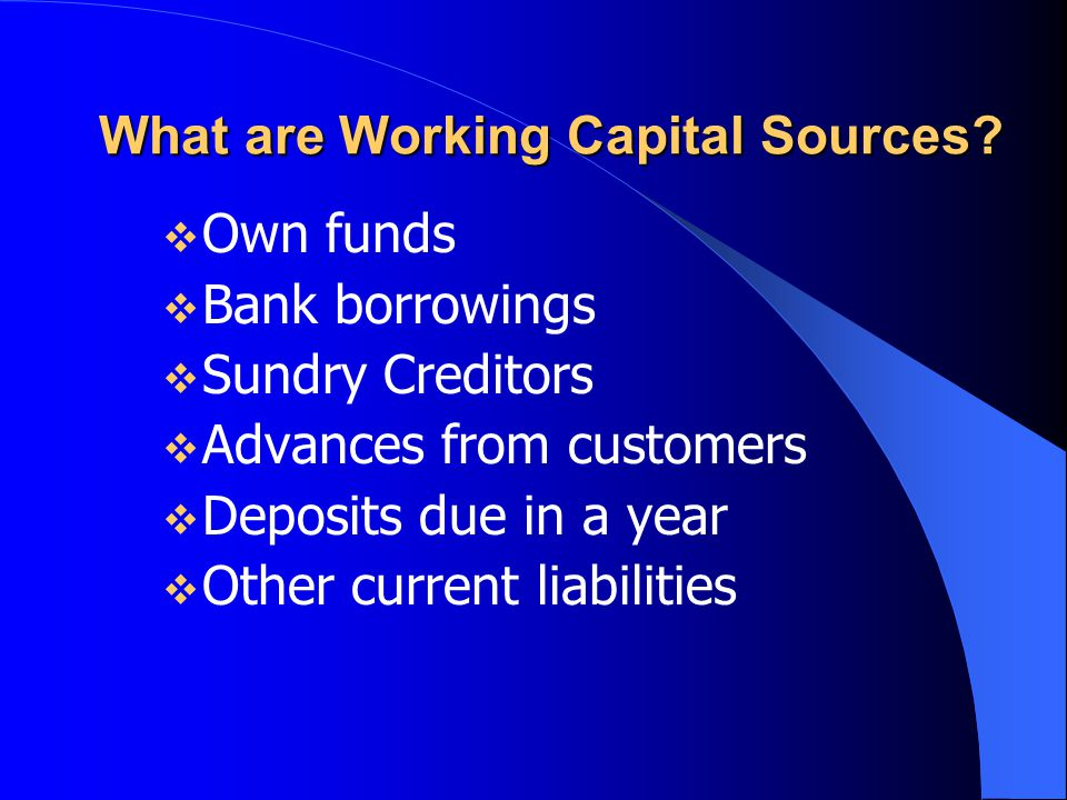 What are Working Capital Sources?  Own funds  Bank borrowings  Sundry Creditors  Advances from customers  Deposits due in a year  Other current