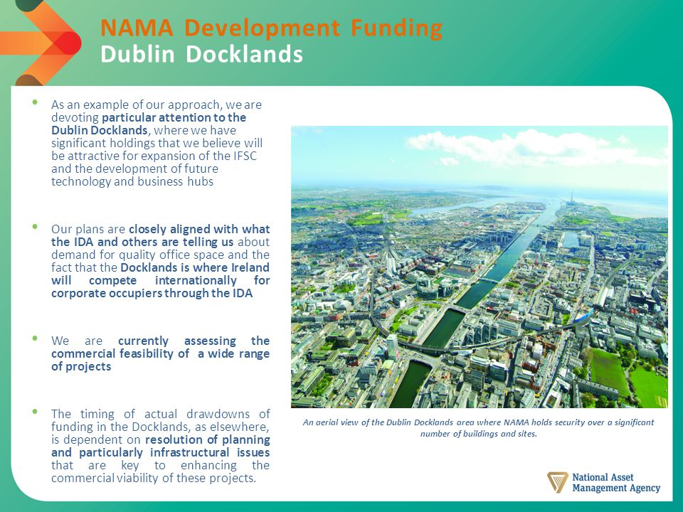 NAMA Development Funding Dublin Docklands As an example of our approach, we are devoting particular attention to the Dublin Docklands, where we have significant holdings that we believe will be attractive for expansion of the IFSC and the development of future technology and business hubs Our plans are closely aligned with what the IDA and others are telling us about demand for quality office space and the fact that the Docklands is where Ireland will compete internationally for corporate occupiers through the IDA We are currently assessing the commercial feasibility of a wide range of projects The timing of actual drawdowns of funding in the Docklands, as elsewhere, is dependent on resolution of planning and particularly infrastructural issues that are key to enhancing the commercial viability of these projects.