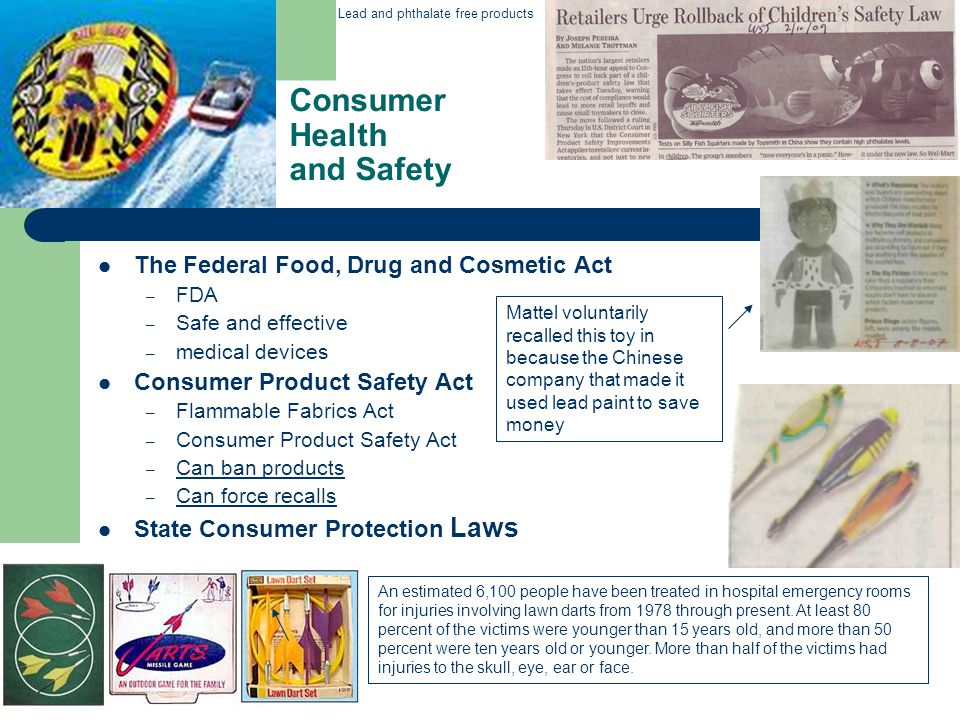 Consumer Health and Safety The Federal Food, Drug and Cosmetic Act – FDA – Safe and effective – medical devices Consumer Product Safety Act – Flammable Fabrics Act – Consumer Product Safety Act – Can ban products – Can force recalls State Consumer Protection Laws Mattel voluntarily recalled this toy in because the Chinese company that made it used lead paint to save money An estimated 6,100 people have been treated in hospital emergency rooms for injuries involving lawn darts from 1978 through present.