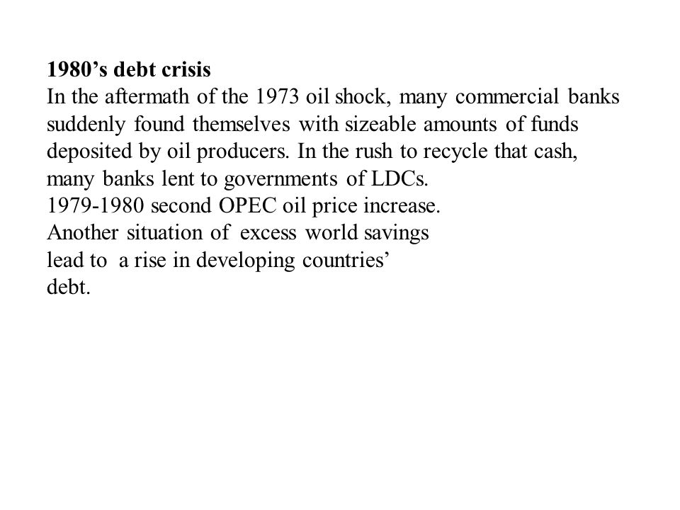 1980's debt crisis In the aftermath of the 1973 oil shock, many commercial banks suddenly found themselves with sizeable amounts of funds deposited by