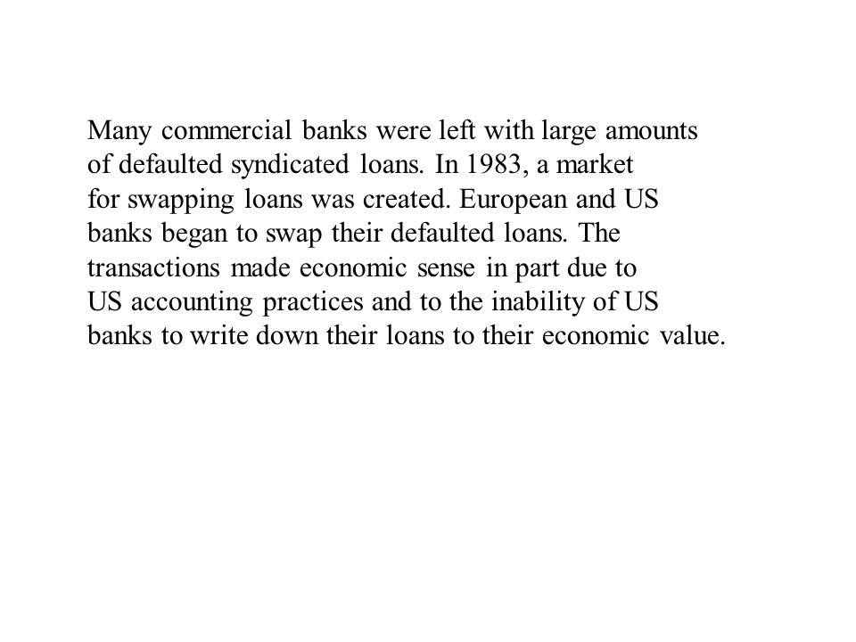 Many commercial banks were left with large amounts of defaulted syndicated loans. In 1983, a market for swapping loans was created. European and US ba