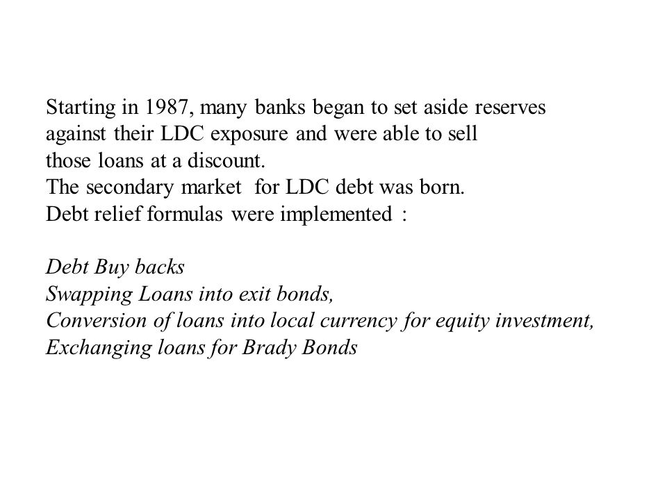 Starting in 1987, many banks began to set aside reserves against their LDC exposure and were able to sell those loans at a discount. The secondary mar