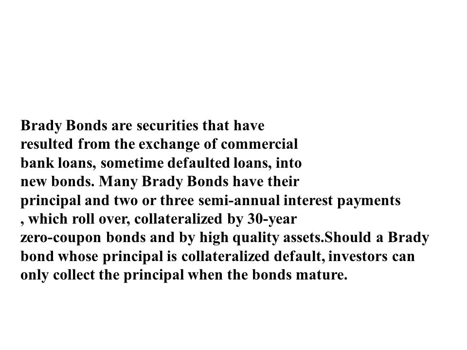 Brady Bonds are securities that have resulted from the exchange of commercial bank loans, sometime defaulted loans, into new bonds. Many Brady Bonds h