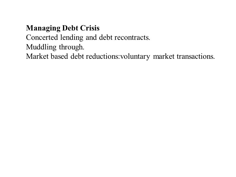Managing Debt Crisis Concerted lending and debt recontracts. Muddling through. Market based debt reductions:voluntary market transactions.
