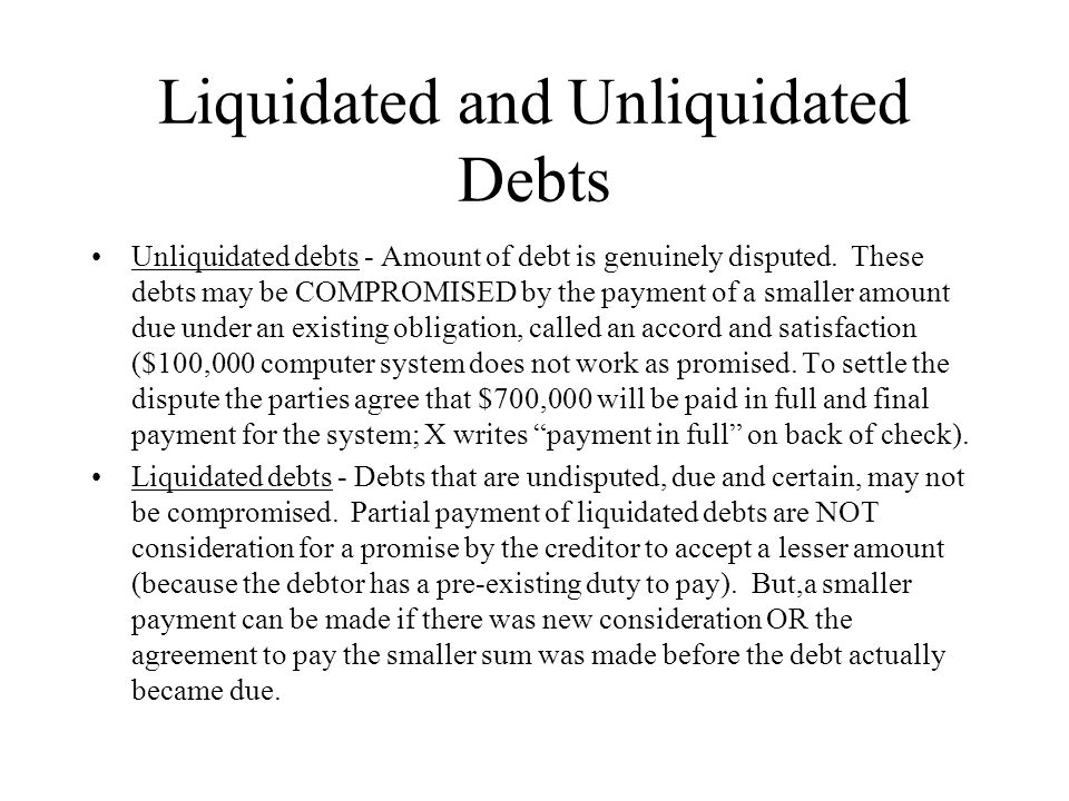 Liquidated and Unliquidated Debts Unliquidated debts - Amount of debt is genuinely disputed. These debts may be COMPROMISED by the payment of a smalle