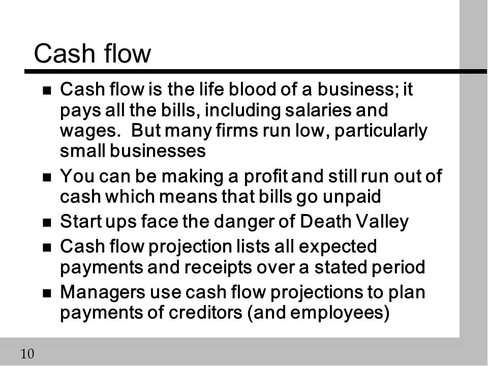 10 Cash flow n Cash flow is the life blood of a business; it pays all the bills, including salaries and wages.