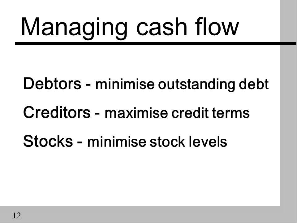 12 Managing cash flow Debtors - minimise outstanding debt Creditors - maximise credit terms Stocks - minimise stock levels