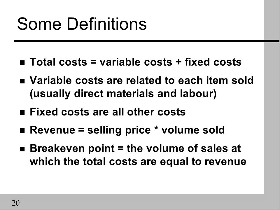 20 Some Definitions n Total costs = variable costs + fixed costs n Variable costs are related to each item sold (usually direct materials and labour) n Fixed costs are all other costs n Revenue = selling price * volume sold n Breakeven point = the volume of sales at which the total costs are equal to revenue