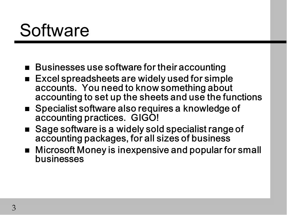 3 Software n Businesses use software for their accounting n Excel spreadsheets are widely used for simple accounts.