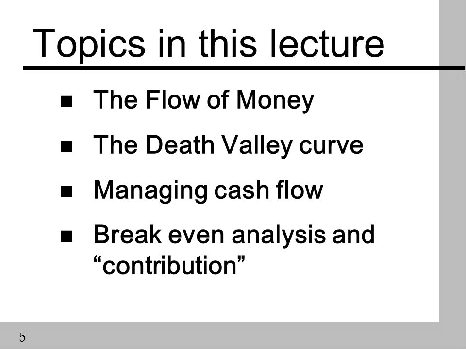 5 Topics in this lecture n The Flow of Money n The Death Valley curve n Managing cash flow n Break even analysis and contribution
