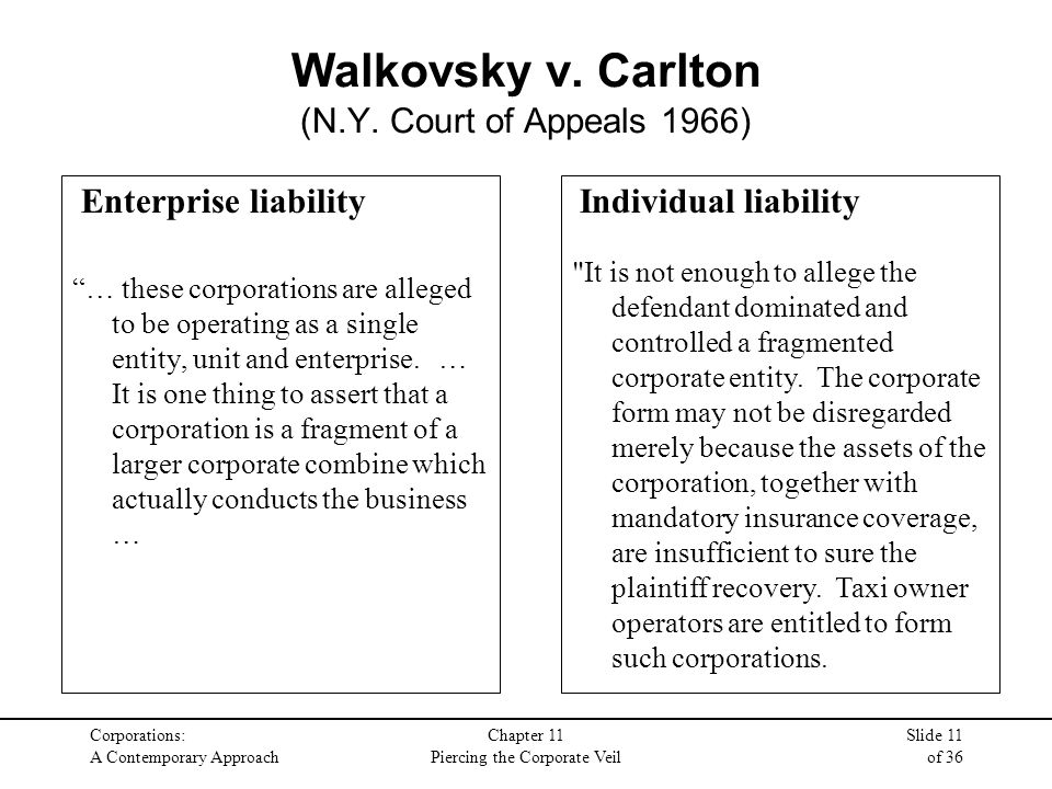 Corporations: A Contemporary Approach Chapter 11 Piercing the Corporate Veil Slide 11 of 36 Enterprise liability … these corporations are alleged to be operating as a single entity, unit and enterprise.